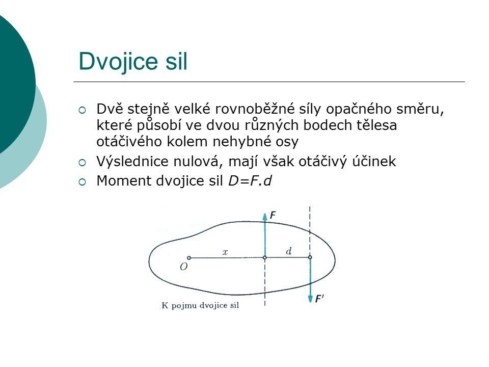 Dvojice sil  Dvě stejně velké rovnoběžné síly opačného směru, které působí ve dvou různých bodech tělesa otáčivého kolem nehybné osy  Výslednice nulová, mají však otáčivý účinek  Moment dvojice sil D=F.d