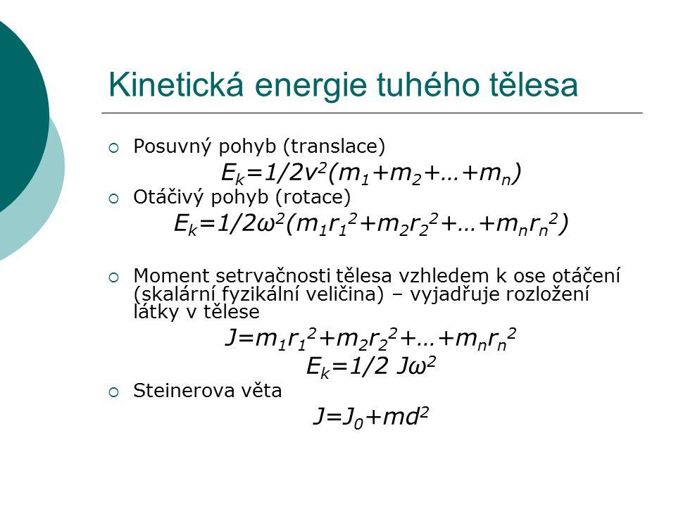 Kinetická energie tuhého tělesa  Posuvný pohyb (translace) E k =1/2v 2 (m 1 +m 2 +…+m n )  Otáčivý pohyb (rotace) E k =1/2ω 2 (m 1 r 1 2 +m 2 r 2 2 +…+m n r n 2 )  Moment setrvačnosti tělesa vzhledem k ose otáčení (skalární fyzikální veličina) – vyjadřuje rozložení látky v tělese J=m 1 r 1 2 +m 2 r 2 2 +…+m n r n 2 E k =1/2 Jω 2  Steinerova věta J=J 0 +md 2