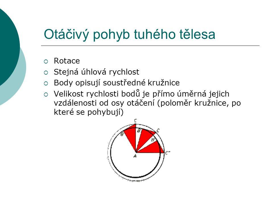 Otáčivý pohyb tuhého tělesa  Rotace  Stejná úhlová rychlost  Body opisují soustředné kružnice  Velikost rychlosti bodů je přímo úměrná jejich vzdálenosti od osy otáčení (poloměr kružnice, po které se pohybují)