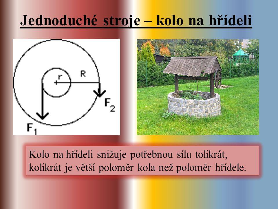 Jednoduché stroje – kolo na hřídeli Kolo na hřídeli snižuje potřebnou sílu tolikrát, kolikrát je větší poloměr kola než poloměr hřídele.