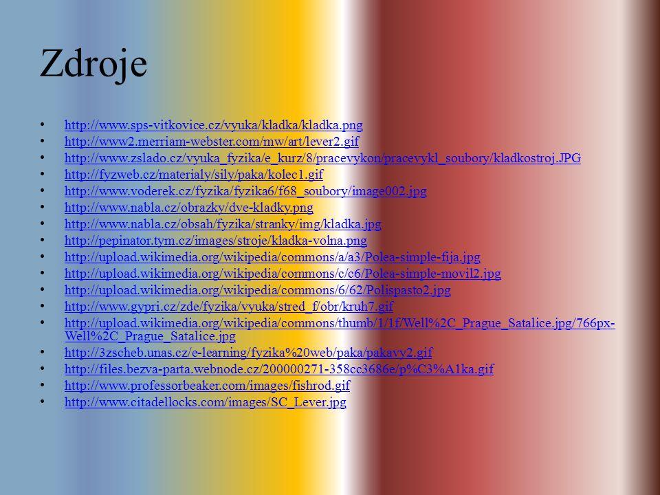 Zdroje http://www.sps-vitkovice.cz/vyuka/kladka/kladka.png http://www2.merriam-webster.com/mw/art/lever2.gif http://www.zslado.cz/vyuka_fyzika/e_kurz/8/pracevykon/pracevykl_soubory/kladkostroj.JPG http://fyzweb.cz/materialy/sily/paka/kolec1.gif http://www.voderek.cz/fyzika/fyzika6/f68_soubory/image002.jpg http://www.nabla.cz/obrazky/dve-kladky.png http://www.nabla.cz/obsah/fyzika/stranky/img/kladka.jpg http://pepinator.tym.cz/images/stroje/kladka-volna.png http://upload.wikimedia.org/wikipedia/commons/a/a3/Polea-simple-fija.jpg http://upload.wikimedia.org/wikipedia/commons/c/c6/Polea-simple-movil2.jpg http://upload.wikimedia.org/wikipedia/commons/6/62/Polispasto2.jpg http://www.gypri.cz/zde/fyzika/vyuka/stred_f/obr/kruh7.gif http://upload.wikimedia.org/wikipedia/commons/thumb/1/1f/Well%2C_Prague_Satalice.jpg/766px- Well%2C_Prague_Satalice.jpg http://upload.wikimedia.org/wikipedia/commons/thumb/1/1f/Well%2C_Prague_Satalice.jpg/766px- Well%2C_Prague_Satalice.jpg http://3zscheb.unas.cz/e-learning/fyzika%20web/paka/pakavy2.gif http://files.bezva-parta.webnode.cz/200000271-358cc3686e/p%C3%A1ka.gif http://www.professorbeaker.com/images/fishrod.gif http://www.citadellocks.com/images/SC_Lever.jpg