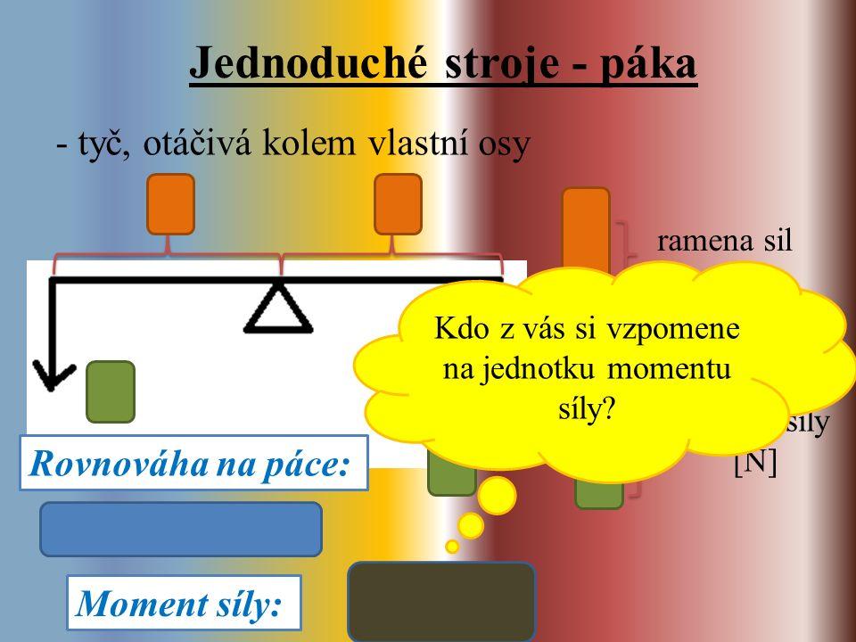 Jednoduché stroje - páka - tyč, otáčivá kolem vlastní osy ramena sil [m] působící síly [N] Rovnováha na páce: Moment síly: Kdo z vás si vzpomene na jednotku momentu síly