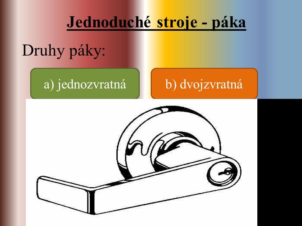 Jednoduché stroje - páka Druhy páky: a) jednozvratnáb) dvojzvratná - síly působí na jedné straně od osy otáčení - síly působí na opačných stranách od osy otáčení