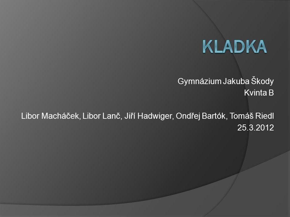 Gymnázium Jakuba Škody Kvinta B Libor Macháček, Libor Lanč, Jiří Hadwiger, Ondřej Bartók, Tomáš Riedl 25.3.2012