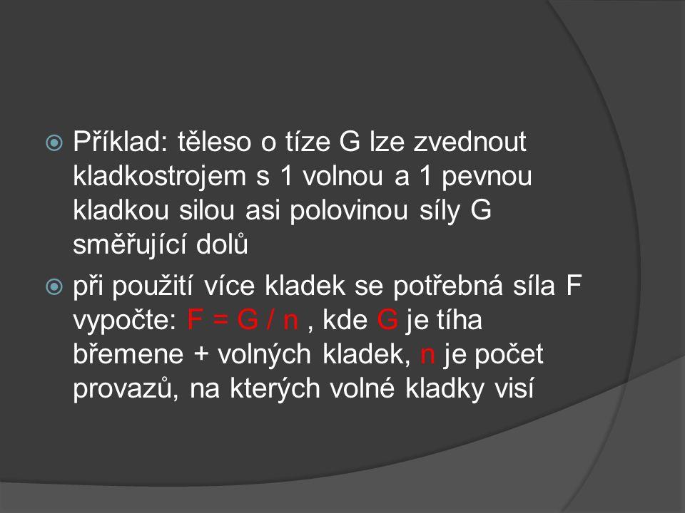  Příklad: těleso o tíze G lze zvednout kladkostrojem s 1 volnou a 1 pevnou kladkou silou asi polovinou síly G směřující dolů  při použití více klade