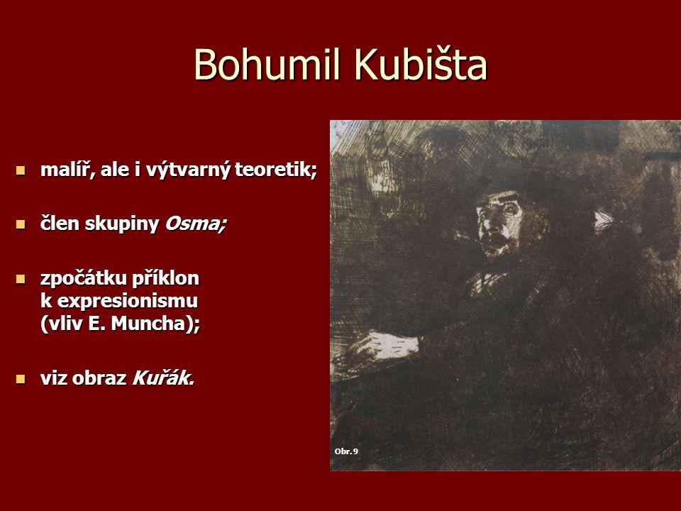 Bohumil Kubišta malíř, ale i výtvarný teoretik; malíř, ale i výtvarný teoretik; člen skupiny Osma; člen skupiny Osma; zpočátku příklon k expresionismu (vliv E.