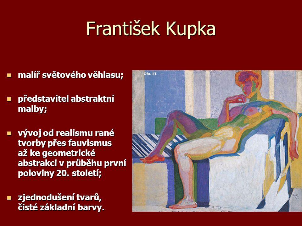 František Kupka malíř světového věhlasu; malíř světového věhlasu; představitel abstraktní malby; představitel abstraktní malby; vývoj od realismu rané tvorby přes fauvismus až ke geometrické abstrakci v průběhu první poloviny 20.