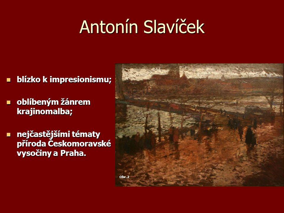 Antonín Slavíček blízko k impresionismu; blízko k impresionismu; oblíbeným žánrem krajinomalba; oblíbeným žánrem krajinomalba; nejčastějšími tématy příroda Českomoravské vysočiny a Praha.