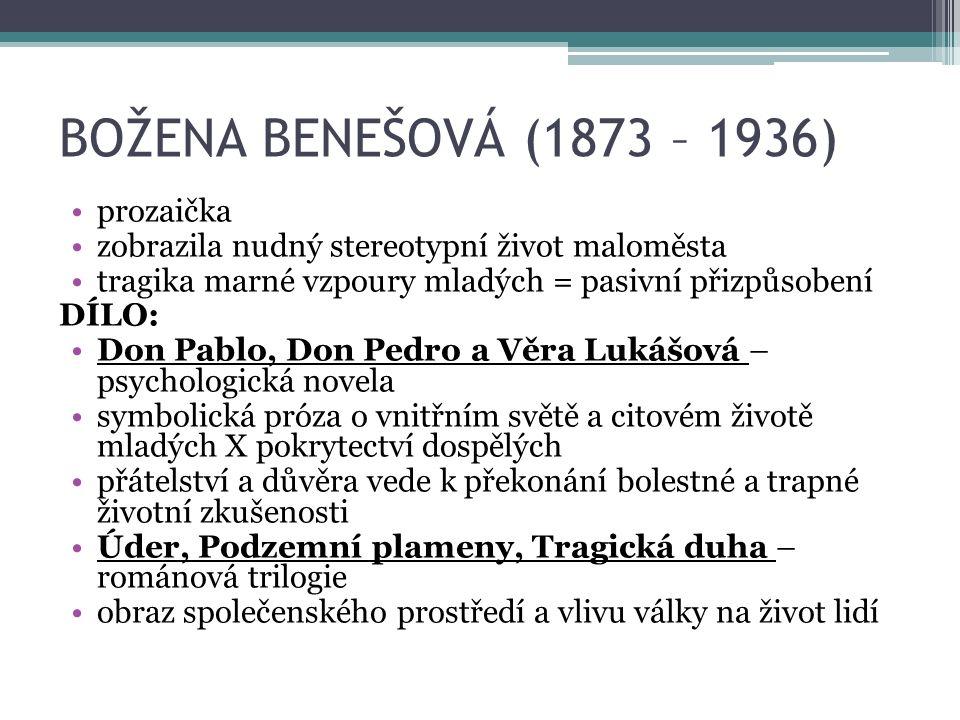 BOŽENA BENEŠOVÁ (1873 – 1936) prozaička zobrazila nudný stereotypní život maloměsta tragika marné vzpoury mladých = pasivní přizpůsobení DÍLO: Don Pablo, Don Pedro a Věra Lukášová – psychologická novela symbolická próza o vnitřním světě a citovém životě mladých X pokrytectví dospělých přátelství a důvěra vede k překonání bolestné a trapné životní zkušenosti Úder, Podzemní plameny, Tragická duha – románová trilogie obraz společenského prostředí a vlivu války na život lidí