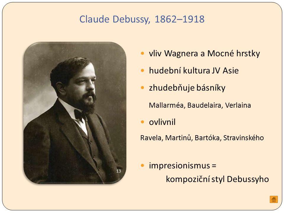 Claude Debussy, 1862–1918 vliv Wagnera a Mocné hrstky hudební kultura JV Asie zhudebňuje básníky Mallarméa, Baudelaira, Verlaina ovlivnil Ravela, Martinů, Bartóka, Stravinského impresionismus = kompoziční styl Debussyho 13