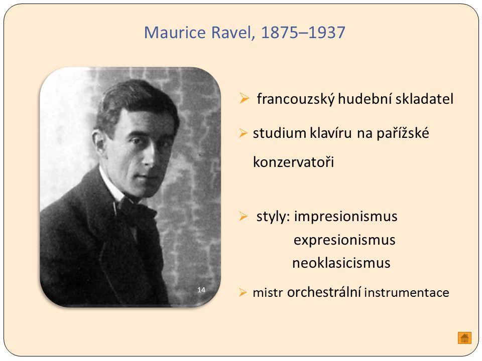Maurice Ravel, 1875–1937  francouzský hudební skladatel  studium klavíru na pařížské konzervatoři  styly: impresionismus expresionismus neoklasicismus  mistr orchestrální instrumentace 14
