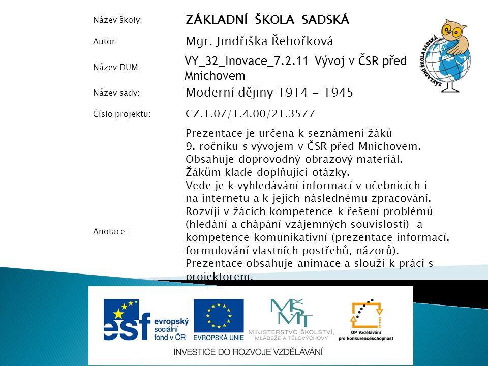 Název školy: ZÁKLADNÍ ŠKOLA SADSKÁ Autor: Mgr. Jindřiška Řehořková Název DUM: VY_32_Inovace_7.2.11 Vývoj v ČSR před Mnichovem Název sady: Moderní ději