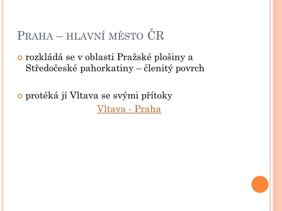 P RAHA – HLAVNÍ MĚSTO ČR rozkládá se v oblasti Pražské plošiny a Středočeské pahorkatiny – členitý povrch protéká jí Vltava se svými přítoky Vltava - Praha