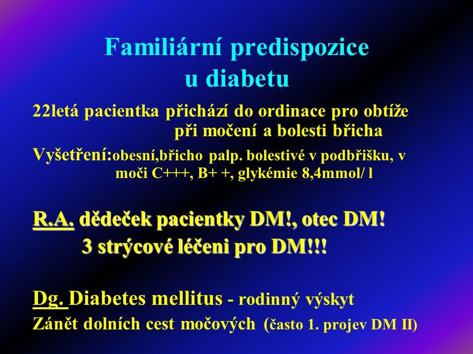 Familiární predispozice u diabetu 22letá pacientka přichází do ordinace pro obtíže při močení a bolesti břicha Vyšetření: obesní,břicho palp. bolestiv