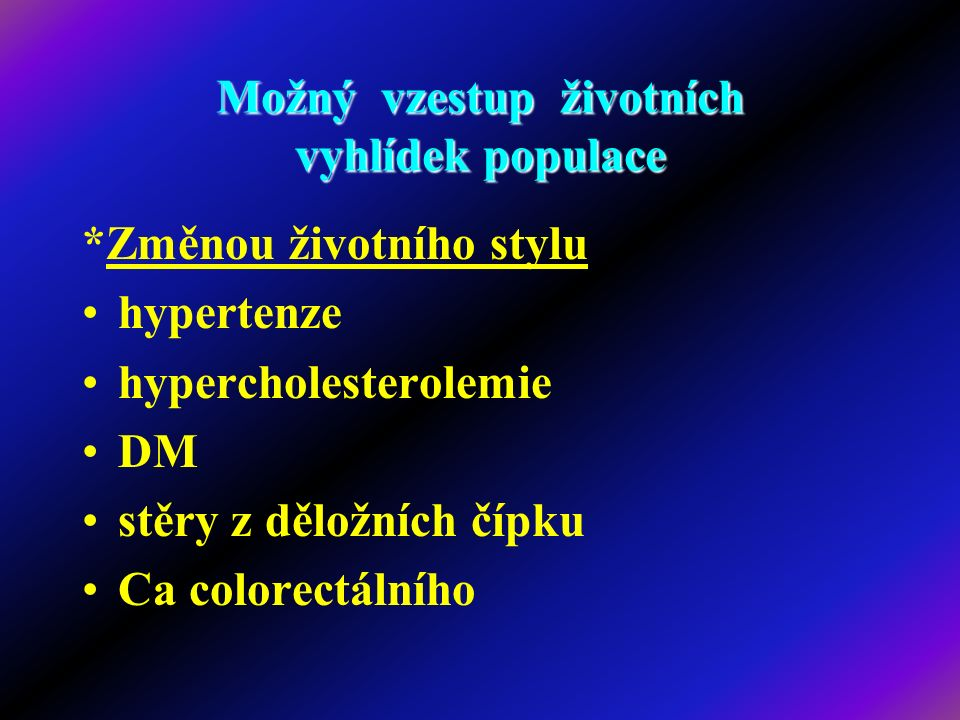 Možný vzestup životních vyhlídek populace *Změnou životního stylu hypertenze hypercholesterolemie DM stěry z děložních čípku Ca colorectálního