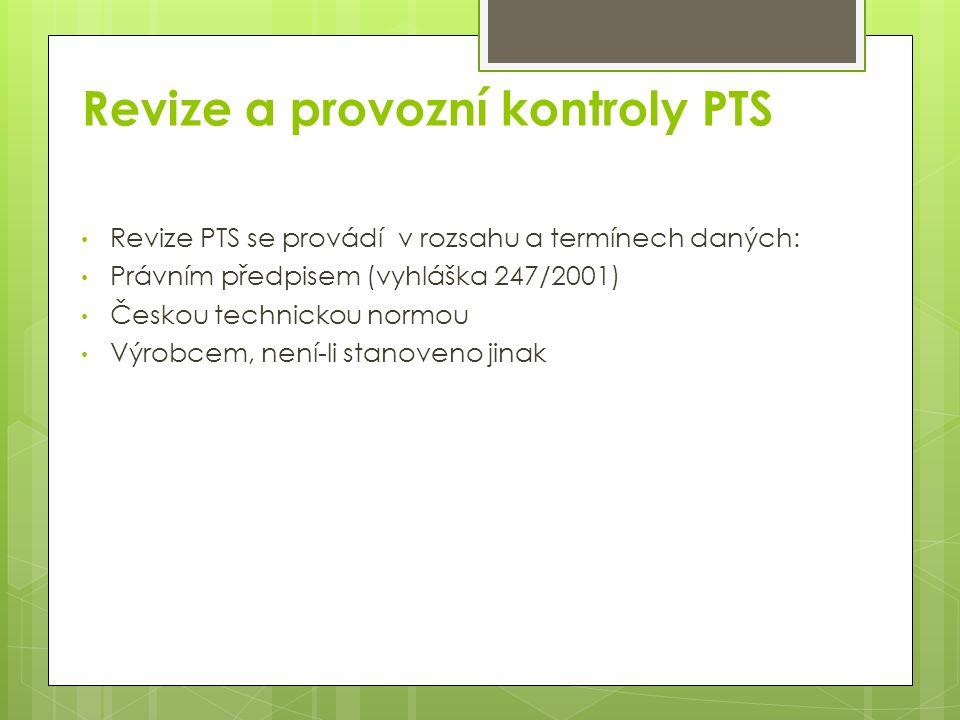 Revize a provozní kontroly PTS Revize PTS se provádí v rozsahu a termínech daných: Právním předpisem (vyhláška 247/2001) Českou technickou normou Výrobcem, není-li stanoveno jinak