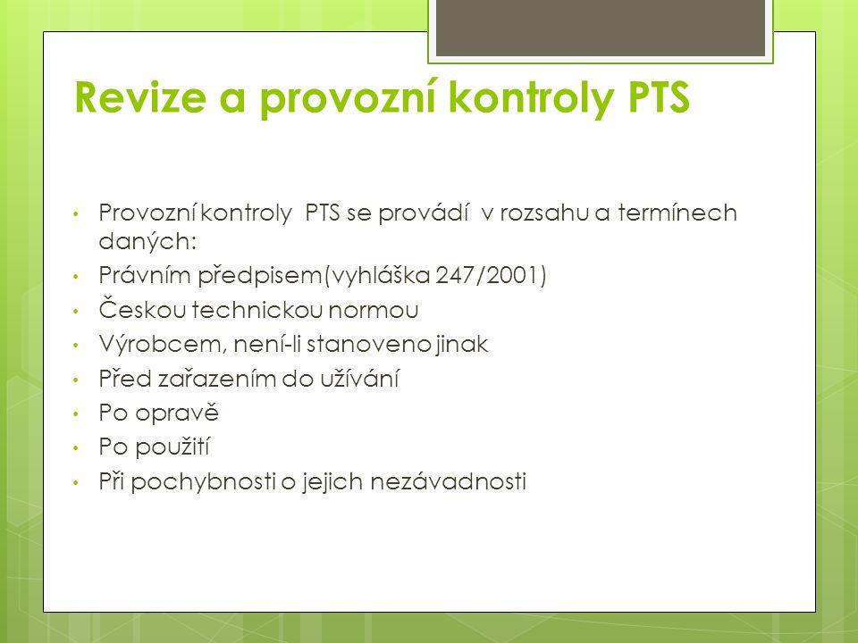 Revize a provozní kontroly PTS Provozní kontroly PTS se provádí v rozsahu a termínech daných: Právním předpisem(vyhláška 247/2001) Českou technickou normou Výrobcem, není-li stanoveno jinak Před zařazením do užívání Po opravě Po použití Při pochybnosti o jejich nezávadnosti