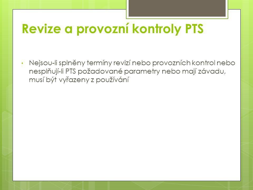 Revize a provozní kontroly PTS Nejsou-li splněny termíny revizí nebo provozních kontrol nebo nesplňují-li PTS požadované parametry nebo mají závadu, musí být vyřazeny z používání