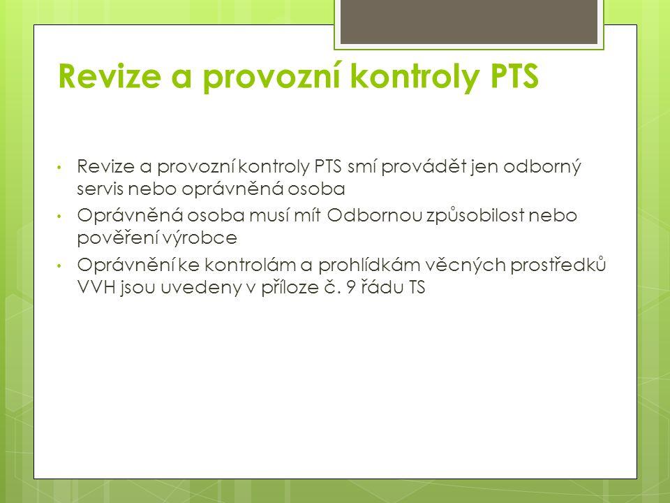 Revize a provozní kontroly PTS Revize a provozní kontroly PTS smí provádět jen odborný servis nebo oprávněná osoba Oprávněná osoba musí mít Odbornou způsobilost nebo pověření výrobce Oprávnění ke kontrolám a prohlídkám věcných prostředků VVH jsou uvedeny v příloze č.