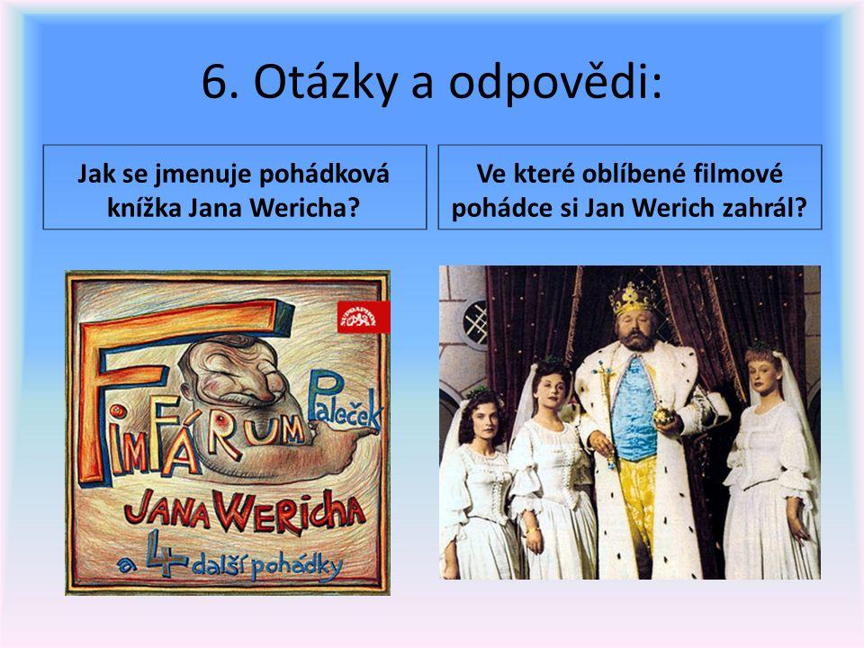 6. Otázky a odpovědi: Jak se jmenuje pohádková knížka Jana Wericha? Ve které oblíbené filmové pohádce si Jan Werich zahrál?