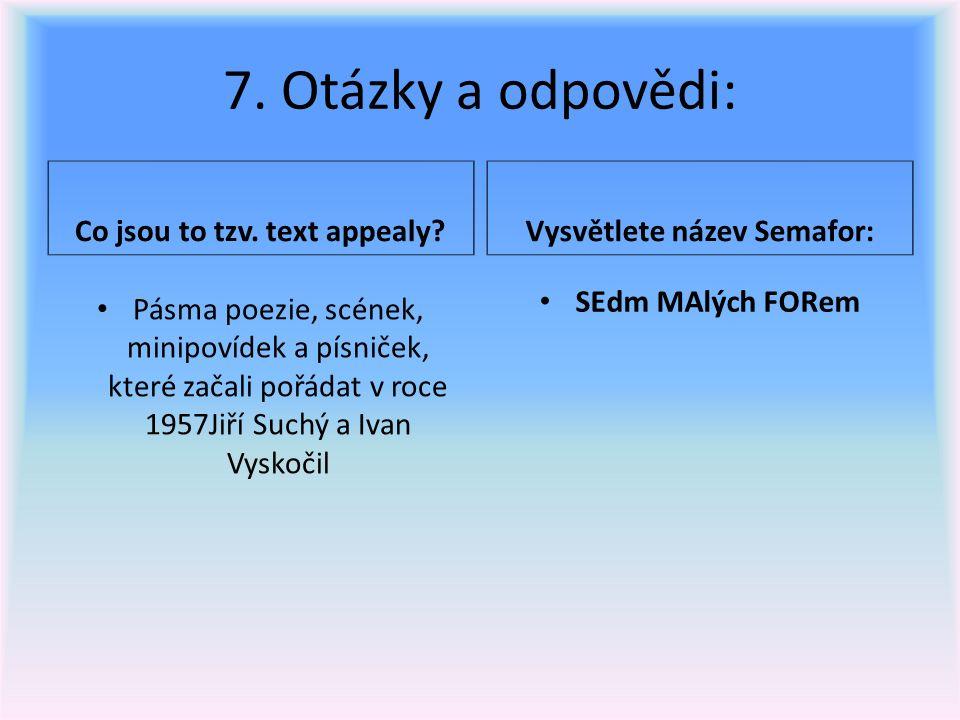 7. Otázky a odpovědi: Co jsou to tzv. text appealy?Vysvětlete název Semafor: Pásma poezie, scének, minipovídek a písniček, které začali pořádat v roce