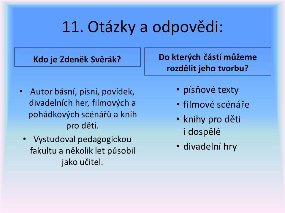 11. Otázky a odpovědi: Kdo je Zdeněk Svěrák? Do kterých částí můžeme rozdělit jeho tvorbu? Autor básní, písní, povídek, divadelních her, filmových a p