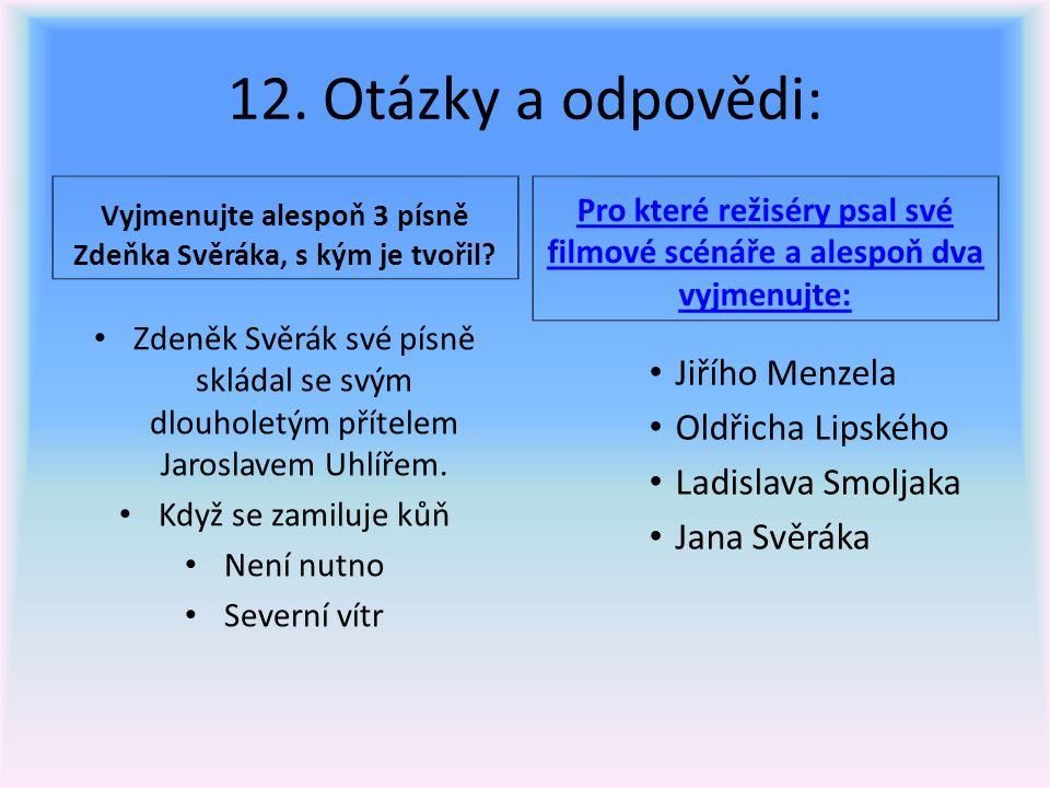 12. Otázky a odpovědi: Vyjmenujte alespoň 3 písně Zdeňka Svěráka, s kým je tvořil? Pro které režiséry psal své filmové scénáře a alespoň dva vyjmenujt