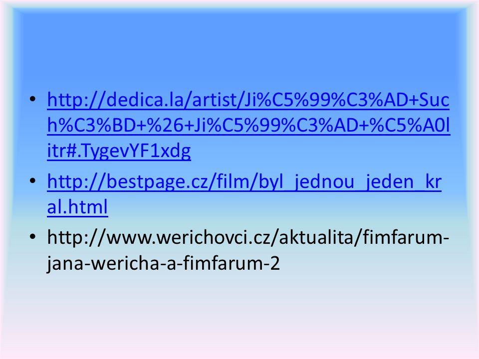 http://dedica.la/artist/Ji%C5%99%C3%AD+Suc h%C3%BD+%26+Ji%C5%99%C3%AD+%C5%A0l itr#.TygevYF1xdg http://dedica.la/artist/Ji%C5%99%C3%AD+Suc h%C3%BD+%26+Ji%C5%99%C3%AD+%C5%A0l itr#.TygevYF1xdg http://bestpage.cz/film/byl_jednou_jeden_kr al.html http://bestpage.cz/film/byl_jednou_jeden_kr al.html http://www.werichovci.cz/aktualita/fimfarum- jana-wericha-a-fimfarum-2