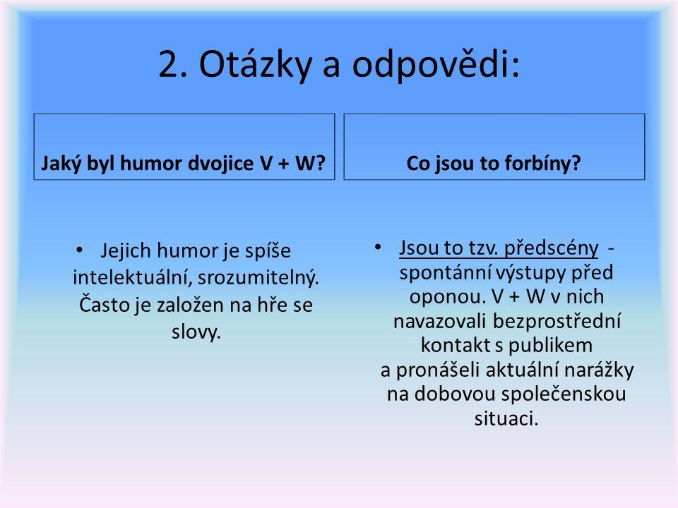 2. Otázky a odpovědi: Jaký byl humor dvojice V + W? Jejich humor je spíše intelektuální, srozumitelný. Často je založen na hře se slovy. Co jsou to f