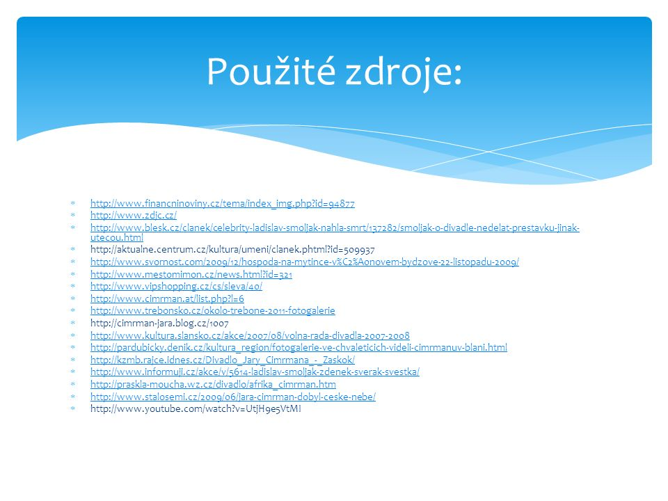  http://www.financninoviny.cz/tema/index_img.php id=94877 http://www.financninoviny.cz/tema/index_img.php id=94877  http://www.zdjc.cz/ http://www.zdjc.cz/  http://www.blesk.cz/clanek/celebrity-ladislav-smoljak-nahla-smrt/137282/smoljak-o-divadle-nedelat-prestavku-jinak- utecou.html http://www.blesk.cz/clanek/celebrity-ladislav-smoljak-nahla-smrt/137282/smoljak-o-divadle-nedelat-prestavku-jinak- utecou.html  http://aktualne.centrum.cz/kultura/umeni/clanek.phtml id=509937  http://www.svornost.com/2009/12/hospoda-na-mytince-v%C2%A0novem-bydzove-22-listopadu-2009/ http://www.svornost.com/2009/12/hospoda-na-mytince-v%C2%A0novem-bydzove-22-listopadu-2009/  http://www.mestomimon.cz/news.html id=321 http://www.mestomimon.cz/news.html id=321  http://www.vipshopping.cz/cs/sleva/40/ http://www.vipshopping.cz/cs/sleva/40/  http://www.cimrman.at/list.php l=6 http://www.cimrman.at/list.php l=6  http://www.trebonsko.cz/okolo-trebone-2011-fotogalerie http://www.trebonsko.cz/okolo-trebone-2011-fotogalerie  http://cimrman-jara.blog.cz/1007  http://www.kultura.slansko.cz/akce/2007/08/volna-rada-divadla-2007-2008 http://www.kultura.slansko.cz/akce/2007/08/volna-rada-divadla-2007-2008  http://pardubicky.denik.cz/kultura_region/fotogalerie-ve-chvaleticich-videli-cimrmanuv-blani.html http://pardubicky.denik.cz/kultura_region/fotogalerie-ve-chvaleticich-videli-cimrmanuv-blani.html  http://kzmb.rajce.idnes.cz/Divadlo_Jary_Cimrmana_-_Zaskok/ http://kzmb.rajce.idnes.cz/Divadlo_Jary_Cimrmana_-_Zaskok/  http://www.informuji.cz/akce/v/5614-ladislav-smoljak-zdenek-sverak-svestka/ http://www.informuji.cz/akce/v/5614-ladislav-smoljak-zdenek-sverak-svestka/  http://praskla-moucha.wz.cz/divadlo/afrika_cimrman.htm http://praskla-moucha.wz.cz/divadlo/afrika_cimrman.htm  http://www.stalosemi.cz/2009/06/jara-cimrman-dobyl-ceske-nebe/ http://www.stalosemi.cz/2009/06/jara-cimrman-dobyl-ceske-nebe/  http://www.youtube.com/watch v=UtjH9e5VtMI Použité zdroje: