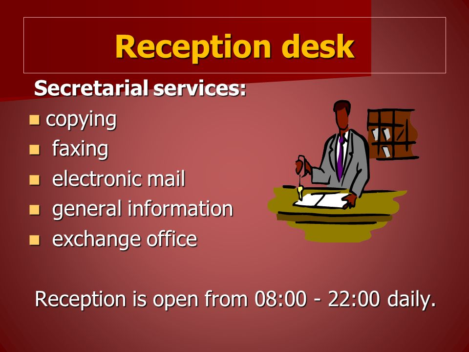 Reception desk Secretarial services: Secretarial services: copying copying faxing faxing electronic mail electronic mail general information general information exchange office exchange office Reception is open from 08:00 - 22:00 daily.