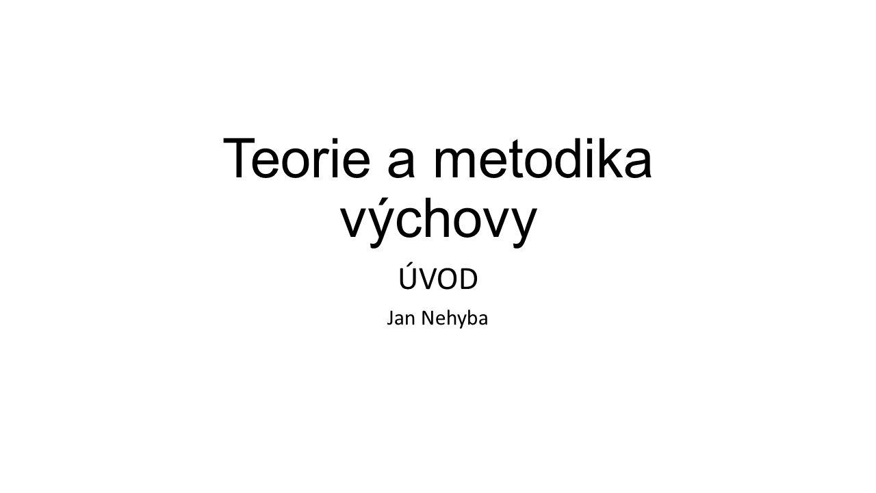 Teorie a metodika výchovy ÚVOD Jan Nehyba