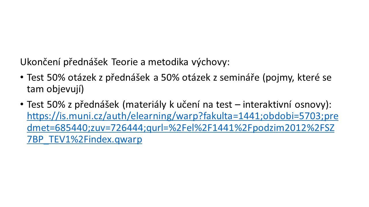 Ukončení přednášek Teorie a metodika výchovy: Test 50% otázek z přednášek a 50% otázek z semináře (pojmy, které se tam objevují) Test 50% z přednášek (materiály k učení na test – interaktivní osnovy): https://is.muni.cz/auth/elearning/warp fakulta=1441;obdobi=5703;pre dmet=685440;zuv=726444;qurl=%2Fel%2F1441%2Fpodzim2012%2FSZ 7BP_TEV1%2Findex.qwarp https://is.muni.cz/auth/elearning/warp fakulta=1441;obdobi=5703;pre dmet=685440;zuv=726444;qurl=%2Fel%2F1441%2Fpodzim2012%2FSZ 7BP_TEV1%2Findex.qwarp