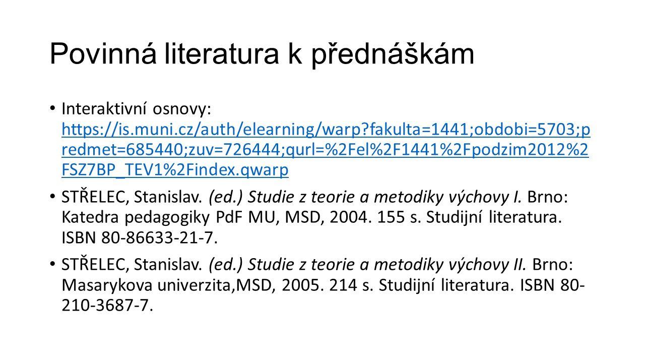 Povinná literatura k přednáškám Interaktivní osnovy: https://is.muni.cz/auth/elearning/warp fakulta=1441;obdobi=5703;p redmet=685440;zuv=726444;qurl=%2Fel%2F1441%2Fpodzim2012%2 FSZ7BP_TEV1%2Findex.qwarp https://is.muni.cz/auth/elearning/warp fakulta=1441;obdobi=5703;p redmet=685440;zuv=726444;qurl=%2Fel%2F1441%2Fpodzim2012%2 FSZ7BP_TEV1%2Findex.qwarp STŘELEC, Stanislav.