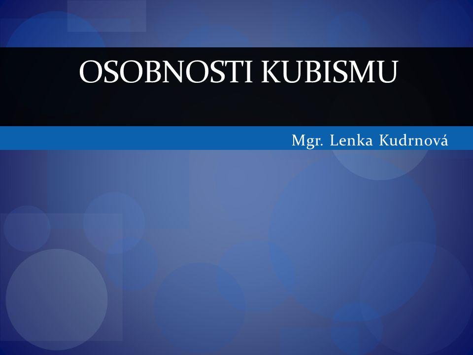 Mgr. Lenka Kudrnová OSOBNOSTI KUBISMU