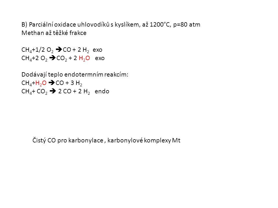 B) Parciální oxidace uhlovodíků s kyslíkem, až 1200°C, p=80 atm Methan až těžké frakce CH 4 +1/2 O 2  CO + 2 H 2 exo CH 4 +2 O 2  CO 2 + 2 H 2 O exo Dodávají teplo endotermním reakcím: CH 4 +H 2 O  CO + 3 H 2 CH 4 + CO 2  2 CO + 2 H 2 endo Čistý CO pro karbonylace, karbonylové komplexy Mt