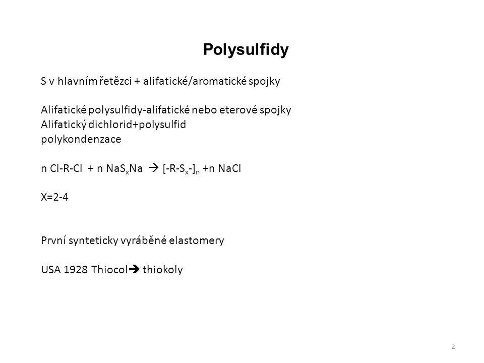 Polysulfidy S v hlavním řetězci + alifatické/aromatické spojky Alifatické polysulfidy-alifatické nebo eterové spojky Alifatický dichlorid+polysulfid polykondenzace n Cl-R-Cl + n NaS x Na  [-R-S x -] n +n NaCl X=2-4 První synteticky vyráběné elastomery USA 1928 Thiocol  thiokoly 2