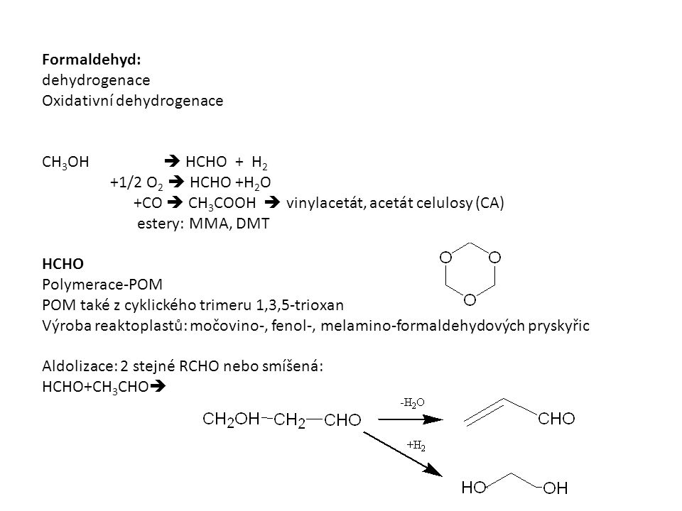 Formaldehyd: dehydrogenace Oxidativní dehydrogenace CH 3 OH  HCHO + H 2 +1/2 O 2  HCHO +H 2 O +CO  CH 3 COOH  vinylacetát, acetát celulosy (CA) estery: MMA, DMT HCHO Polymerace-POM POM také z cyklického trimeru 1,3,5-trioxan Výroba reaktoplastů: močovino-, fenol-, melamino-formaldehydových pryskyřic Aldolizace: 2 stejné RCHO nebo smíšená: HCHO+CH 3 CHO 