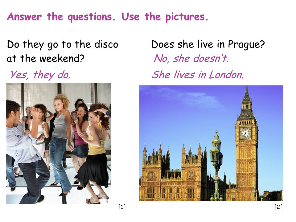 Answer the questions. Use the pictures. Do they go to the disco Does she live in Prague.