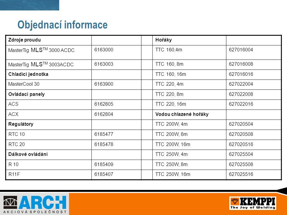 Objednací informace Zdroje prouduHořáky MasterTig MLS TM 3000 ACDC 6163000TTC 160,4m627016004 MasterTig MLS TM 3003ACDC 6163003TTC 160, 8m627016008 Chladící jednotkaTTC 160, 16m627016016 MasterCool 306163900TTC 220, 4m627022004 Ovládací panelyTTC 220, 8m627022008 ACS6162805TTC 220, 16m627022016 ACX6162804Vodou chlazené hořáky RegulátoryTTC 200W, 4m627020504 RTC 106185477TTC 200W, 8m627020508 RTC 206185478TTC 200W, 16m627020516 Dálkové ovládáníTTC 250W, 4m627025504 R 106185409TTC 250W, 8m627025508 R11F6185407TTC 250W, 16m627025516