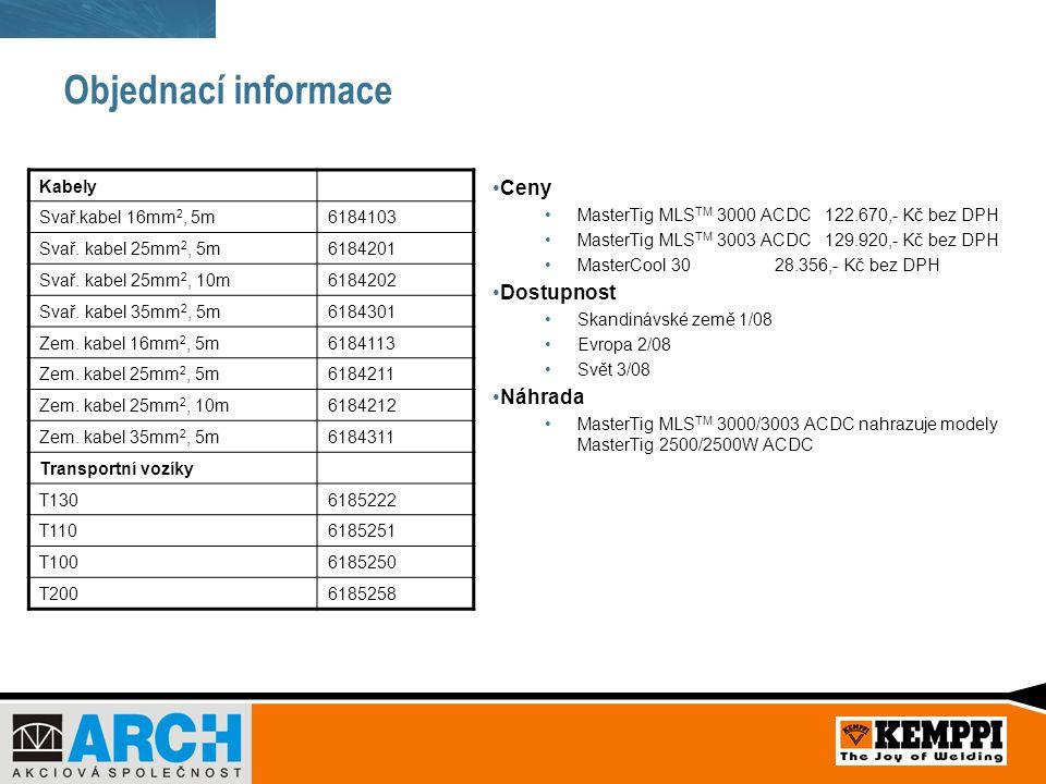Objednací informace Ceny MasterTig MLS TM 3000 ACDC 122.670,- Kč bez DPH MasterTig MLS TM 3003 ACDC 129.920,- Kč bez DPH MasterCool 30 28.356,- Kč bez DPH Dostupnost Skandinávské země 1/08 Evropa 2/08 Svět 3/08 Náhrada MasterTig MLS TM 3000/3003 ACDC nahrazuje modely MasterTig 2500/2500W ACDC Kabely Svař.kabel 16mm 2, 5m6184103 Svař.
