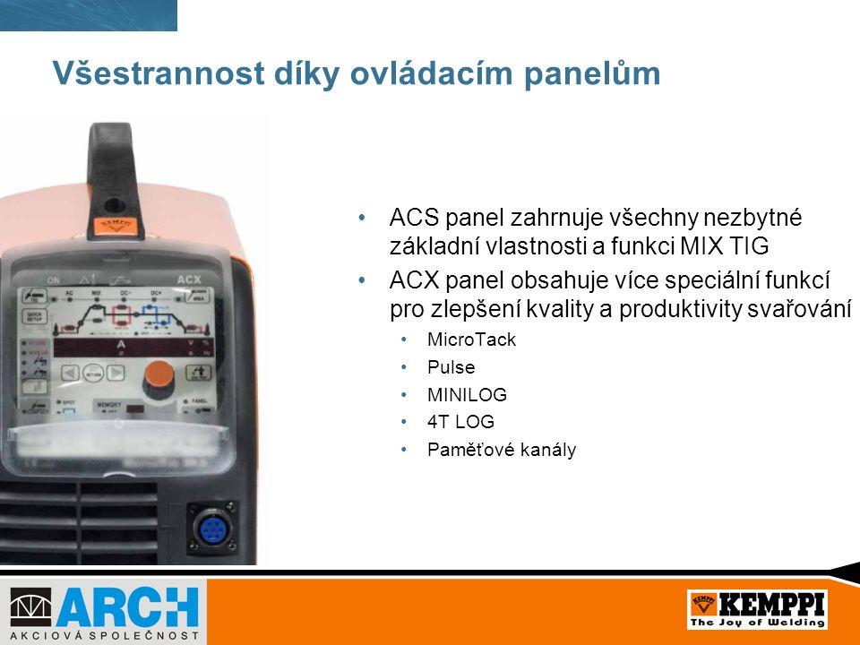 Všestrannost díky ovládacím panelům ACS panel zahrnuje všechny nezbytné základní vlastnosti a funkci MIX TIG ACX panel obsahuje více speciální funkcí pro zlepšení kvality a produktivity svařování MicroTack Pulse MINILOG 4T LOG Paměťové kanály