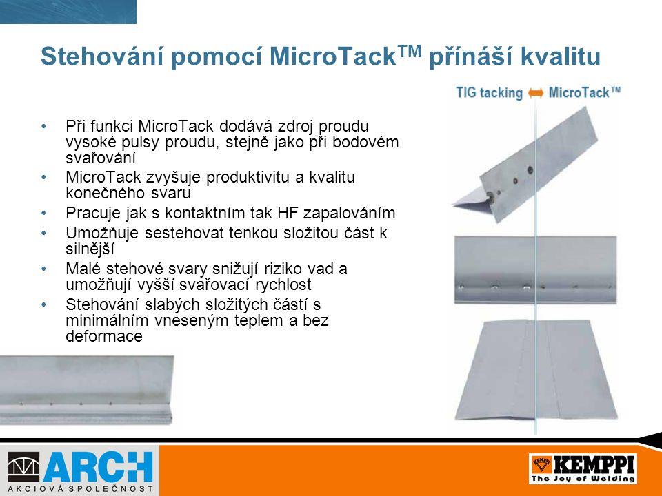 Stehování pomocí MicroTack TM přínáší kvalitu Při funkci MicroTack dodává zdroj proudu vysoké pulsy proudu, stejně jako při bodovém svařování MicroTack zvyšuje produktivitu a kvalitu konečného svaru Pracuje jak s kontaktním tak HF zapalováním Umožňuje sestehovat tenkou složitou část k silnější Malé stehové svary snižují riziko vad a umožňují vyšší svařovací rychlost Stehování slabých složitých částí s minimálním vneseným teplem a bez deformace