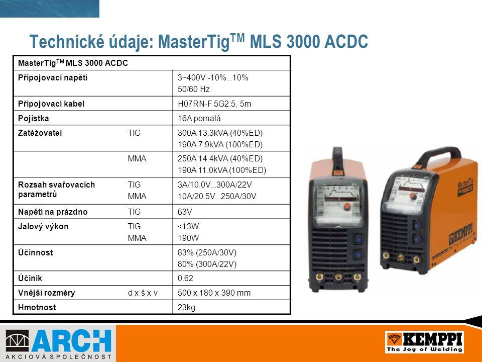 Technické údaje: MasterTig TM MLS 3000 ACDC MasterTig TM MLS 3000 ACDC Připojovací napětí3~400V -10%...10% 50/60 Hz Připojovací kabelH07RN-F 5G2.5, 5m Pojistka16A pomalá ZatěžovatelTIG300A 13.3kVA (40%ED) 190A 7.9kVA (100%ED) MMA250A 14.4kVA (40%ED) 190A 11.0kVA (100%ED) Rozsah svařovacích parametrů TIG MMA 3A/10.0V...300A/22V 10A/20.5V...250A/30V Napětí na prázdnoTIG63V Jalový výkonTIG MMA <13W 190W Účinnost83% (250A/30V) 80% (300A/22V) Účiník0.62 Vnější rozměryd x š x v500 x 180 x 390 mm Hmotnost23kg
