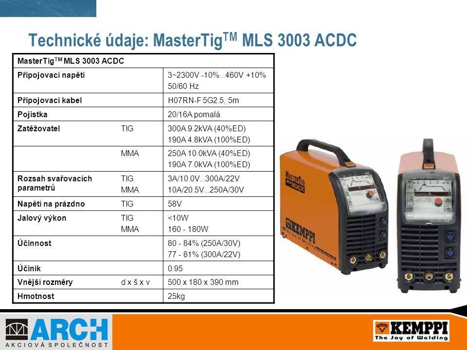 Technické údaje: MasterTig TM MLS 3003 ACDC MasterTig TM MLS 3003 ACDC Připojovací napětí3~2300V -10%...460V +10% 50/60 Hz Připojovací kabelH07RN-F 5G2.5, 5m Pojistka20/16A pomalá ZatěžovatelTIG300A 9.2kVA (40%ED) 190A 4.8kVA (100%ED) MMA250A 10.0kVA (40%ED) 190A 7.0kVA (100%ED) Rozsah svařovacích parametrů TIG MMA 3A/10.0V...300A/22V 10A/20.5V...250A/30V Napětí na prázdnoTIG58V Jalový výkonTIG MMA <10W 160 - 180W Účinnost80 - 84% (250A/30V) 77 - 81% (300A/22V) Účiník0.95 Vnější rozměryd x š x v500 x 180 x 390 mm Hmotnost25kg