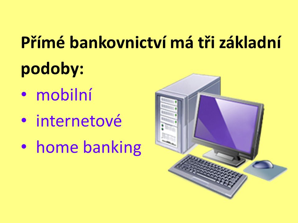 Úkol: Přes internetový vyhledávač http://www.google.cz / zjisti co nejvíce informací o těchto třech formách přímého bankovnictví (služby, poplatky, výhody, nebezpečí…) a zapiš si do sešitu.