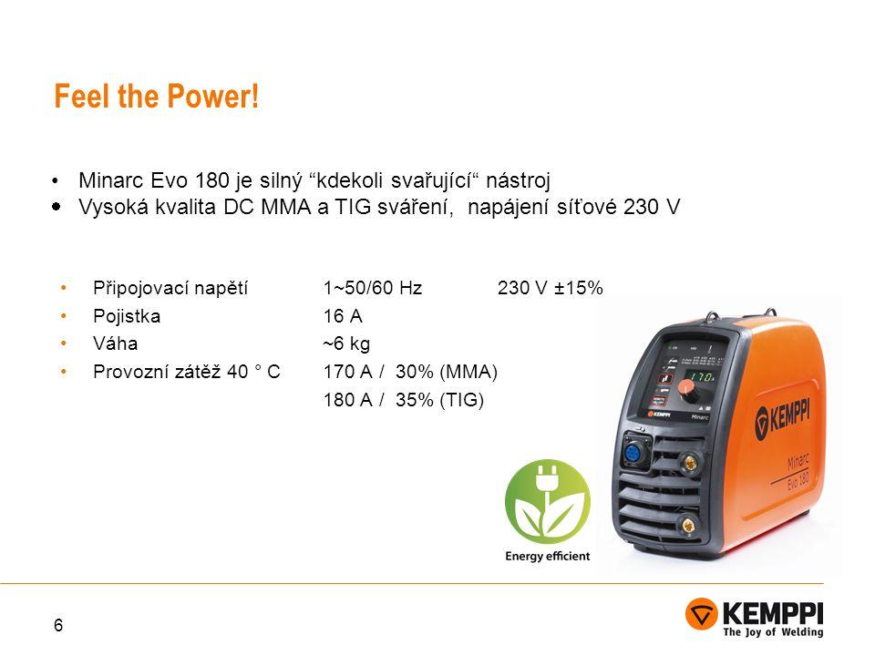 6 Feel the Power! Připojovací napětí1~50/60 Hz230 V ±15% Pojistka16 A Váha~6 kg Provozní zátěž 40 ° C170 A / 30% (MMA) 180 A / 35% (TIG) Minarc Evo 18