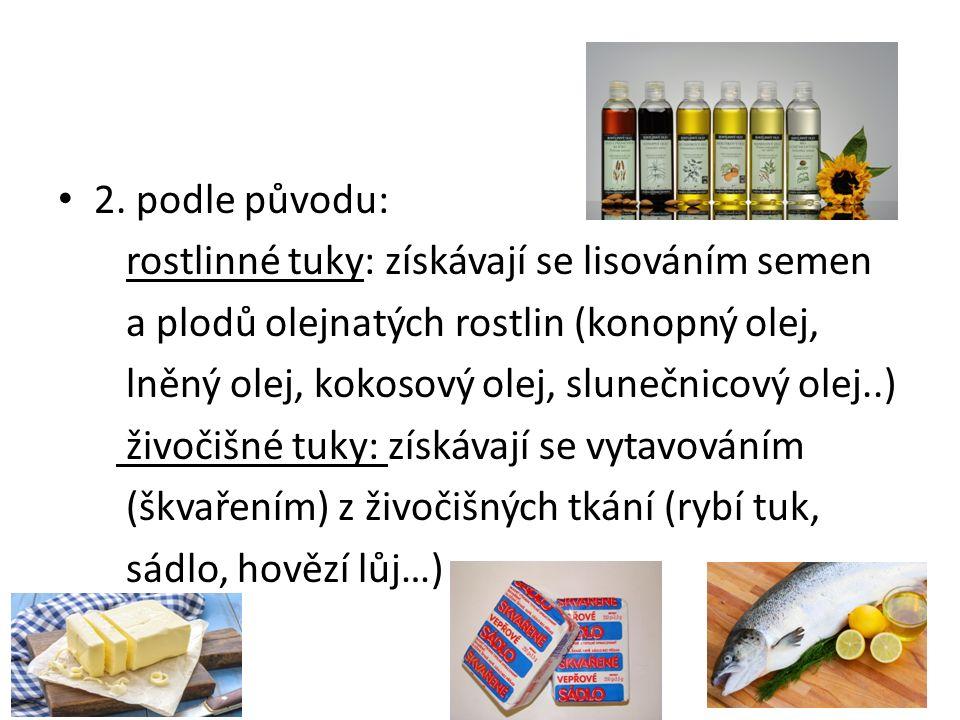 2. podle původu: rostlinné tuky: získávají se lisováním semen a plodů olejnatých rostlin (konopný olej, lněný olej, kokosový olej, slunečnicový olej..