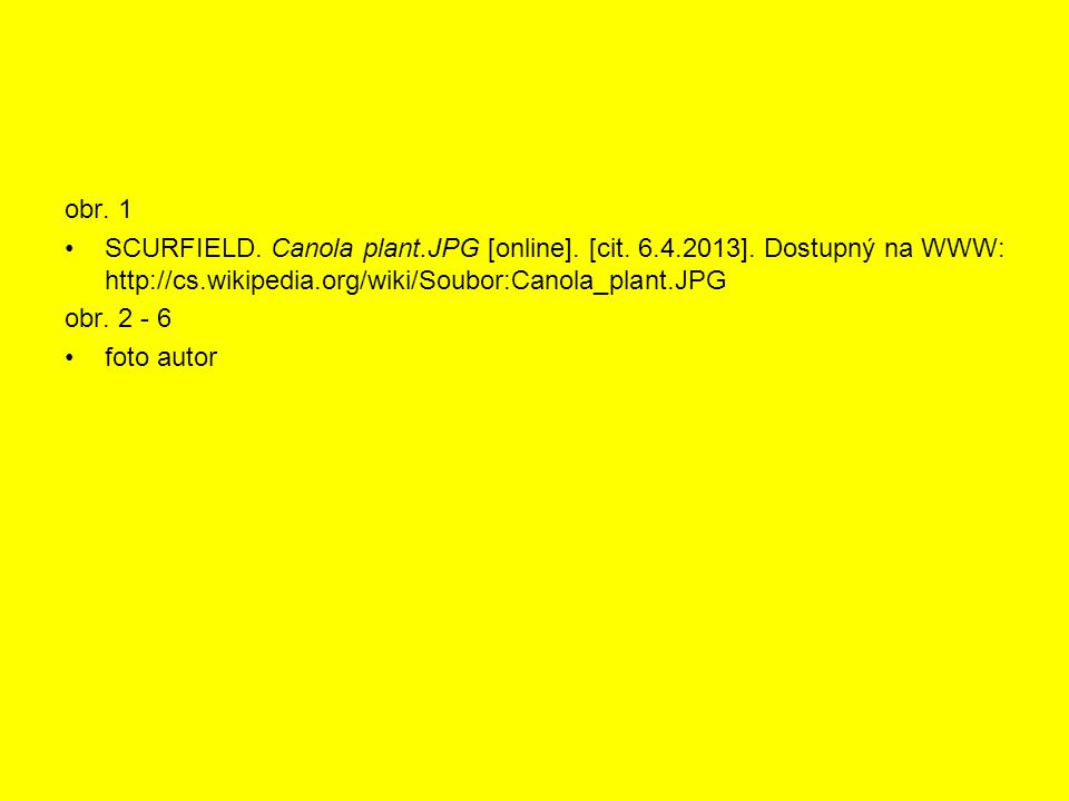 obr. 1 SCURFIELD. Canola plant.JPG [online]. [cit. 6.4.2013]. Dostupný na WWW: http://cs.wikipedia.org/wiki/Soubor:Canola_plant.JPG obr. 2 - 6 foto au