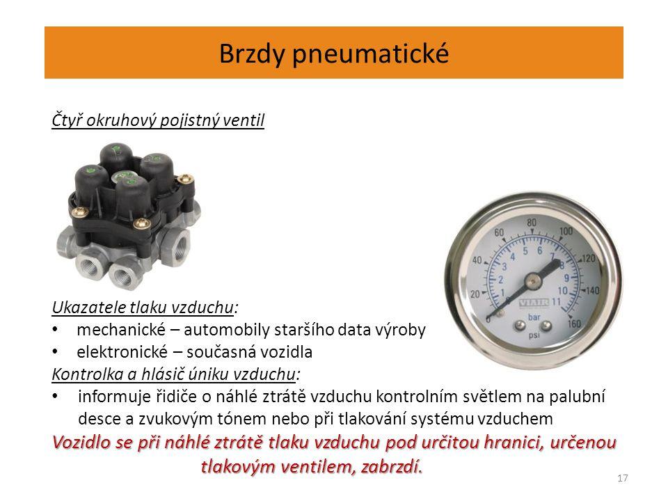 Brzdy pneumatické 17 Čtyř okruhový pojistný ventil Ukazatele tlaku vzduchu: mechanické – automobily staršího data výroby elektronické – současná vozidla Kontrolka a hlásič úniku vzduchu: informuje řidiče o náhlé ztrátě vzduchu kontrolním světlem na palubní desce a zvukovým tónem nebo při tlakování systému vzduchem Vozidlo se při náhlé ztrátě tlaku vzduchu pod určitou hranici, určenou tlakovým ventilem, zabrzdí.